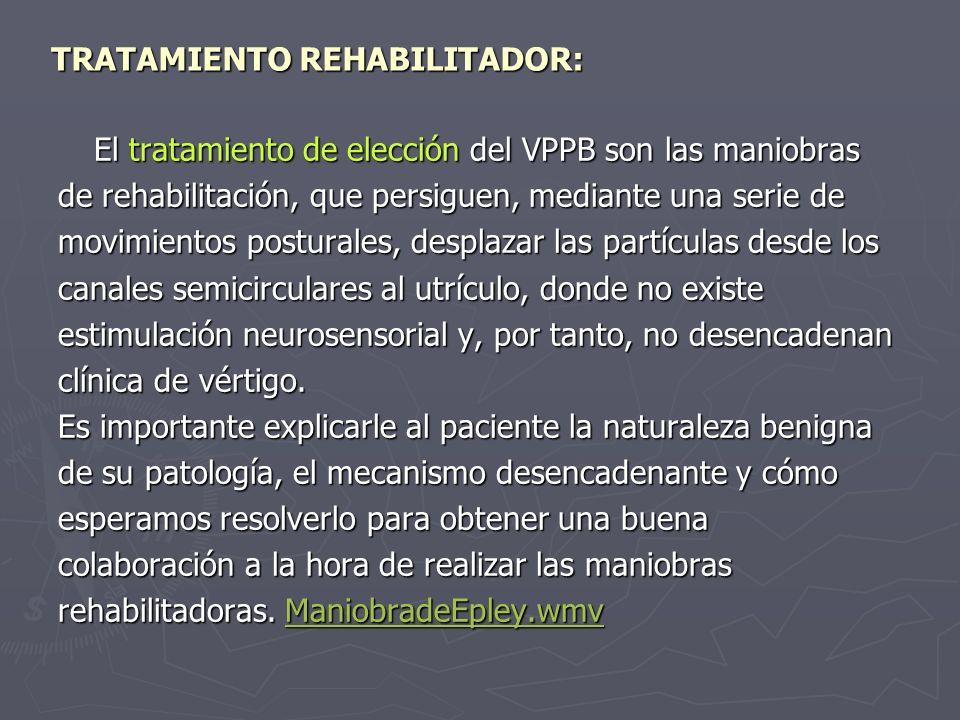 TRATAMIENTO REHABILITADOR: El tratamiento de elección del VPPB son las maniobras de rehabilitación, que persiguen, mediante una serie de movimientos p