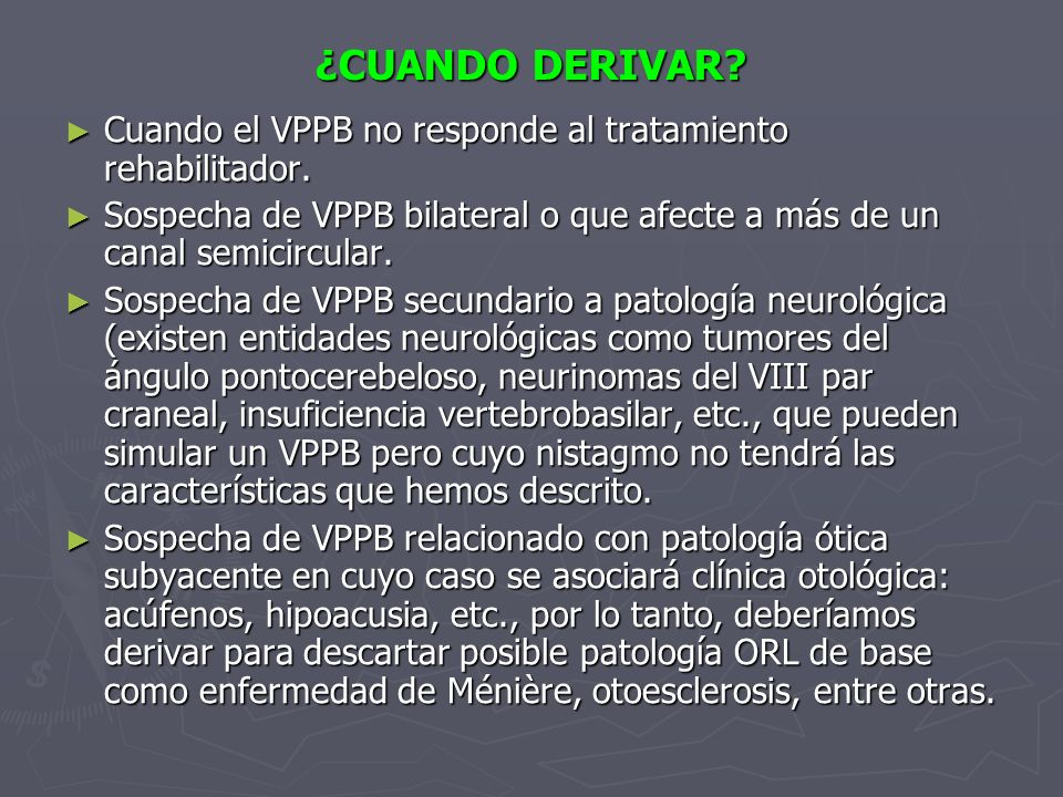 ¿CUANDO DERIVAR? Cuando el VPPB no responde al tratamiento rehabilitador. Cuando el VPPB no responde al tratamiento rehabilitador. Sospecha de VPPB bi