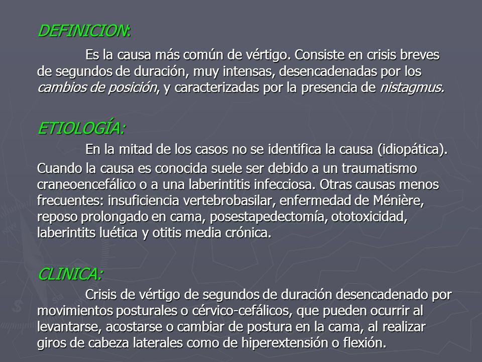DEFINICION: Es la causa más común de vértigo. Consiste en crisis breves de segundos de duración, muy intensas, desencadenadas por los cambios de posic