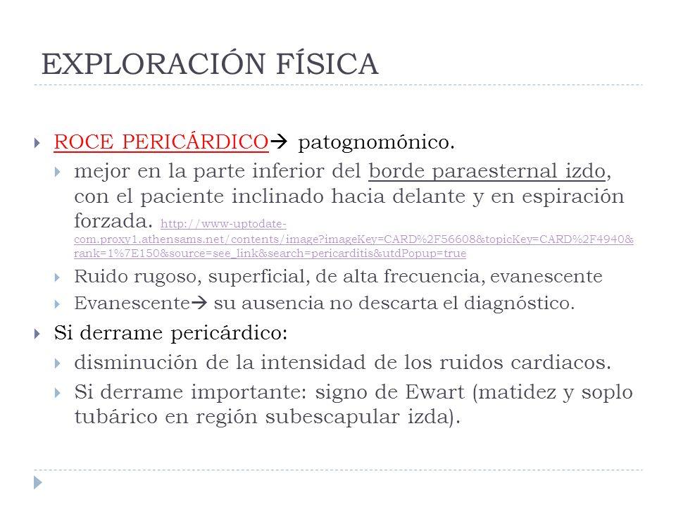EXPLORACIÓN FÍSICA ROCE PERICÁRDICO patognomónico. mejor en la parte inferior del borde paraesternal izdo, con el paciente inclinado hacia delante y e