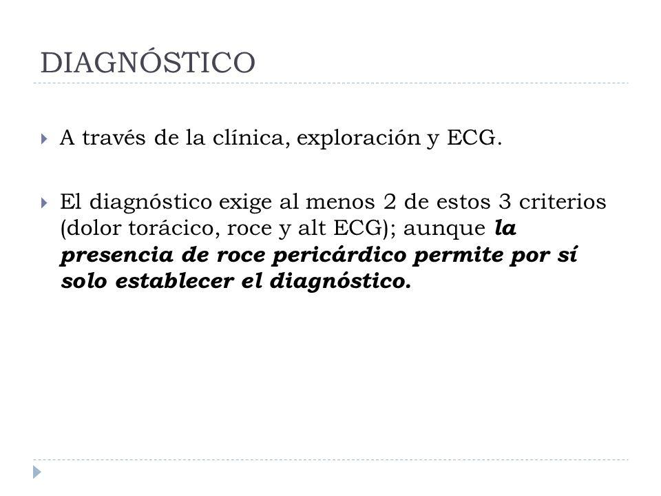DIAGNÓSTICO A través de la clínica, exploración y ECG. El diagnóstico exige al menos 2 de estos 3 criterios (dolor torácico, roce y alt ECG); aunque l