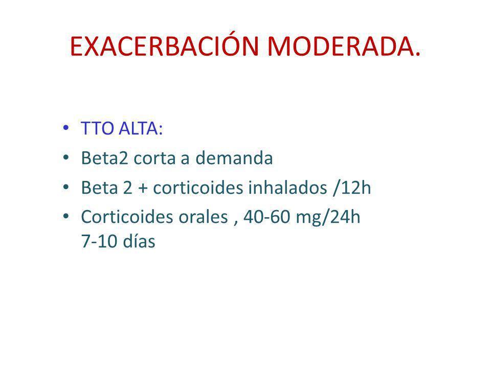 EXACERBACIÓN MODERADA. TTO ALTA: Beta2 corta a demanda Beta 2 + corticoides inhalados /12h Corticoides orales, 40-60 mg/24h 7-10 días