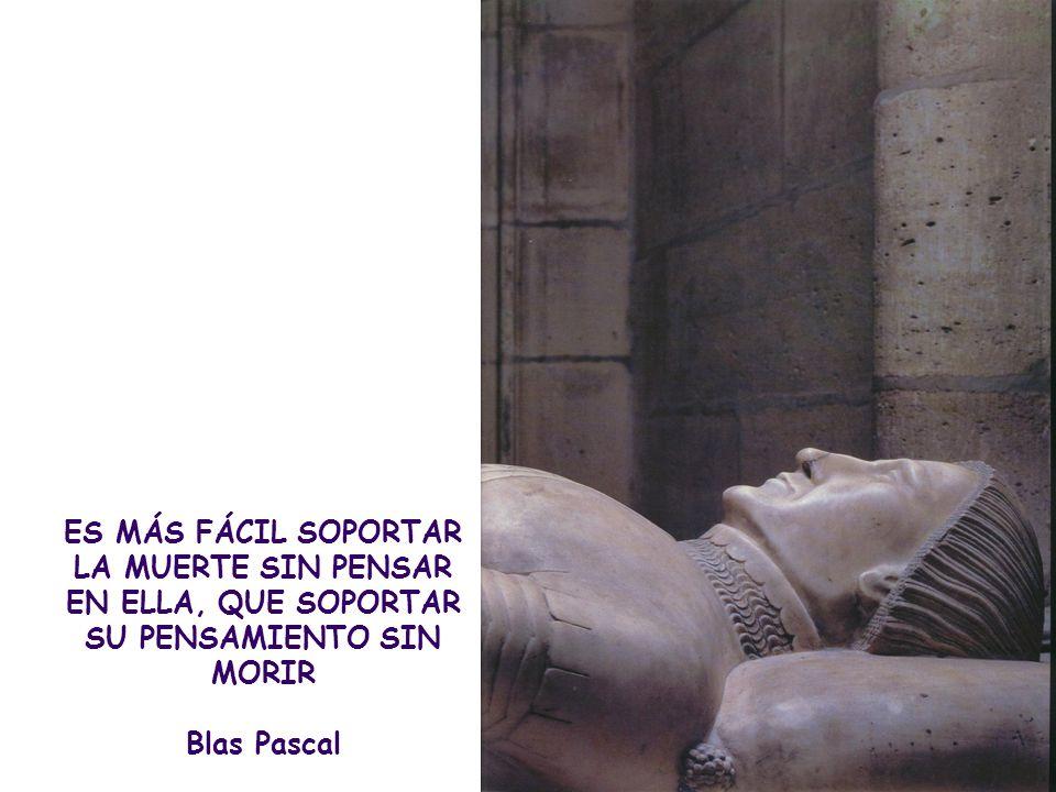 ES MÁS FÁCIL SOPORTAR LA MUERTE SIN PENSAR EN ELLA, QUE SOPORTAR SU PENSAMIENTO SIN MORIR Blas Pascal