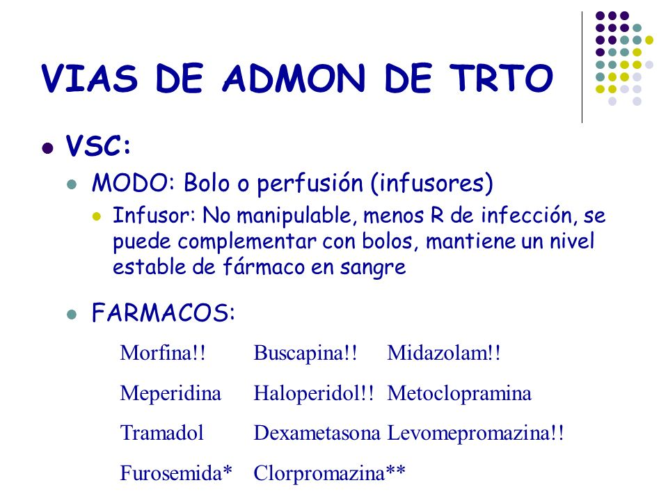 VIAS DE ADMON DE TRTO VSC: MODO: Bolo o perfusión (infusores) Infusor: No manipulable, menos R de infección, se puede complementar con bolos, mantiene