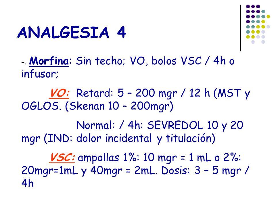 ANALGESIA 4 -. Morfina: Sin techo; VO, bolos VSC / 4h o infusor; VO:Retard: 5 – 200 mgr / 12 h (MST y OGLOS. (Skenan 10 – 200mgr) Normal: / 4h: SEVRED