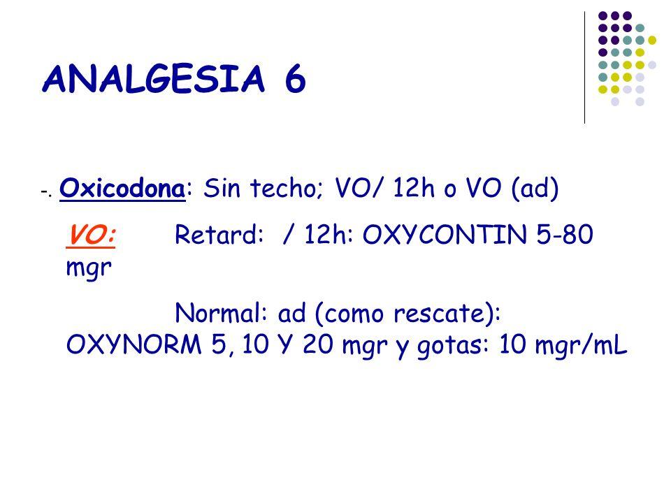 ANALGESIA 6 -. Oxicodona: Sin techo; VO/ 12h o VO (ad) VO:Retard: / 12h: OXYCONTIN 5-80 mgr Normal: ad (como rescate): OXYNORM 5, 10 Y 20 mgr y gotas: