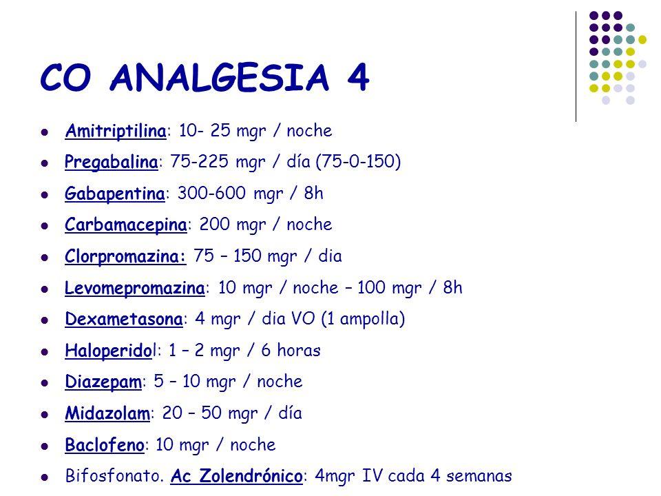 CO ANALGESIA 4 Amitriptilina: 10- 25 mgr / noche Pregabalina: 75-225 mgr / día (75-0-150) Gabapentina: 300-600 mgr / 8h Carbamacepina: 200 mgr / noche