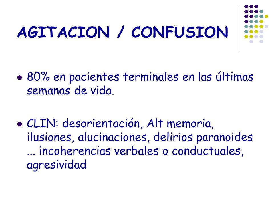 AGITACION / CONFUSION 80% en pacientes terminales en las últimas semanas de vida. CLIN: desorientación, Alt memoria, ilusiones, alucinaciones, delirio