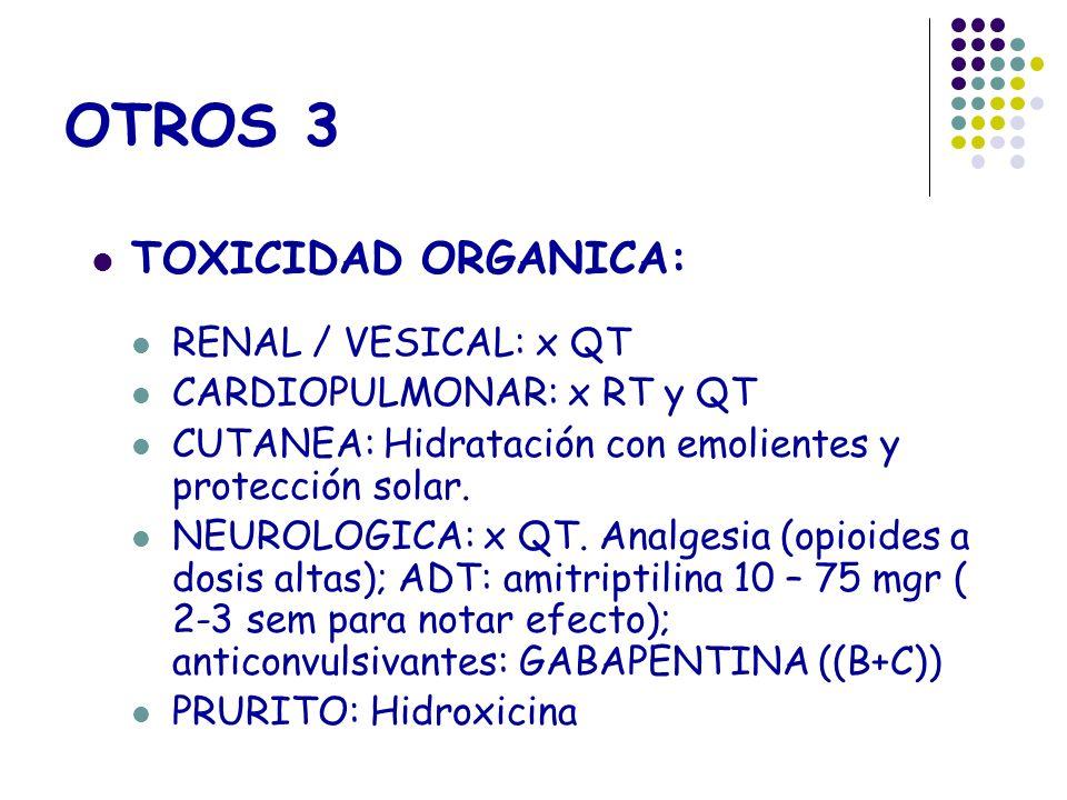 OTROS 3 TOXICIDAD ORGANICA: RENAL / VESICAL: x QT CARDIOPULMONAR: x RT y QT CUTANEA: Hidratación con emolientes y protección solar. NEUROLOGICA: x QT.