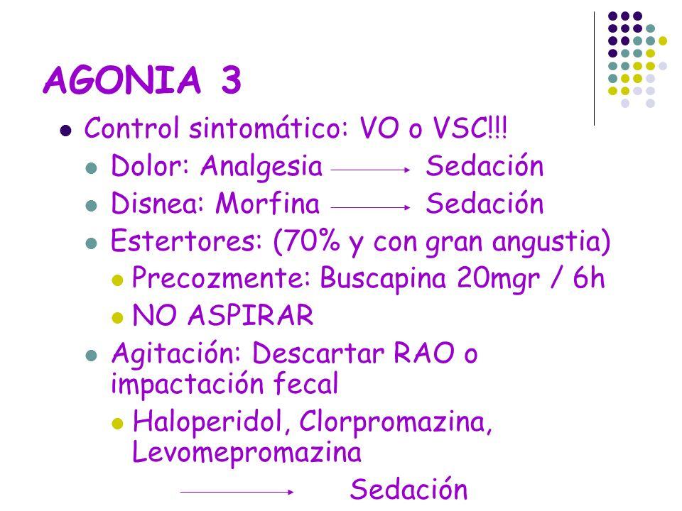 AGONIA 3 Control sintomático: VO o VSC!!! Dolor: Analgesia Sedación Disnea: Morfina Sedación Estertores: (70% y con gran angustia) Precozmente: Buscap