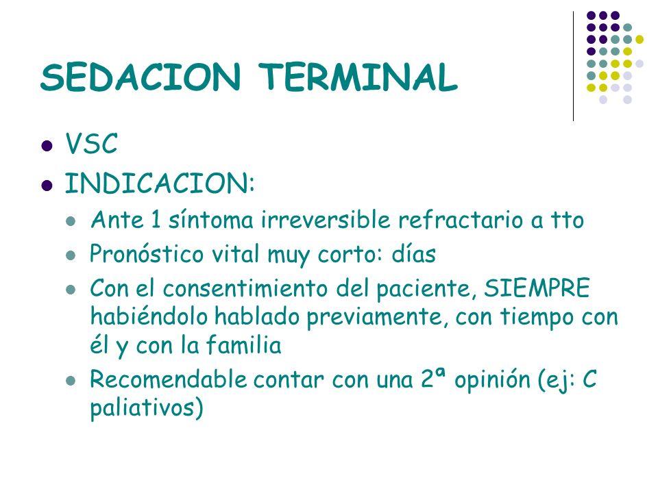 SEDACION TERMINAL VSC INDICACION: Ante 1 síntoma irreversible refractario a tto Pronóstico vital muy corto: días Con el consentimiento del paciente, S