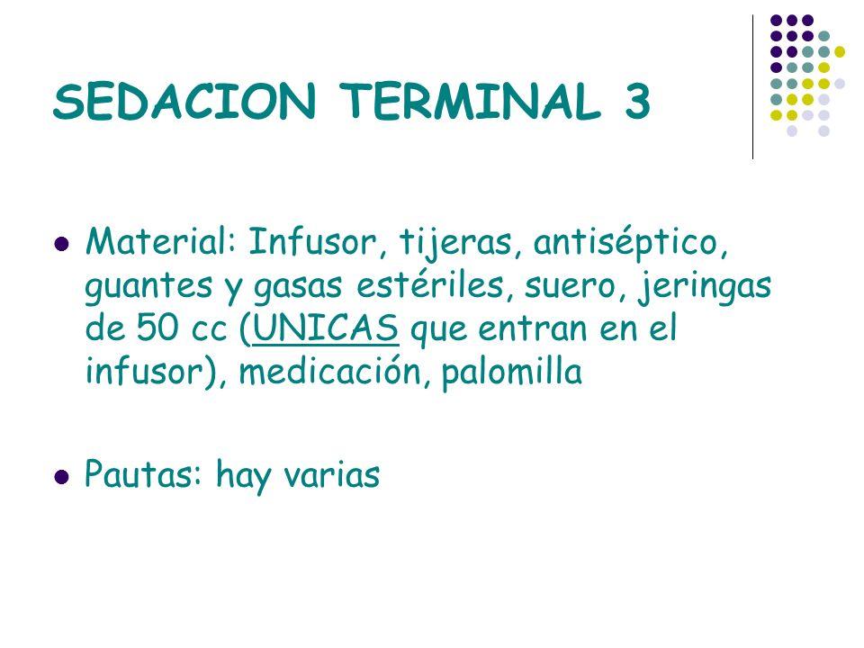 SEDACION TERMINAL 3 Material: Infusor, tijeras, antiséptico, guantes y gasas estériles, suero, jeringas de 50 cc (UNICAS que entran en el infusor), me