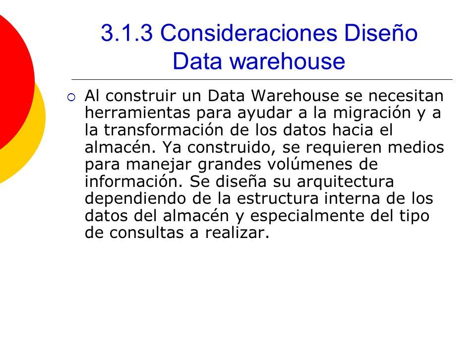 3.1.3 Consideraciones Diseño Data warehouse Al construir un Data Warehouse se necesitan herramientas para ayudar a la migración y a la transformación