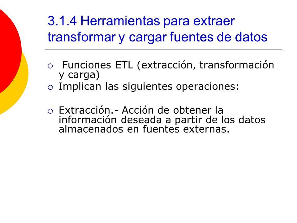 3.1.4 Herramientas para extraer transformar y cargar fuentes de datos Funciones ETL (extracción, transformación y carga) Implican las siguientes opera