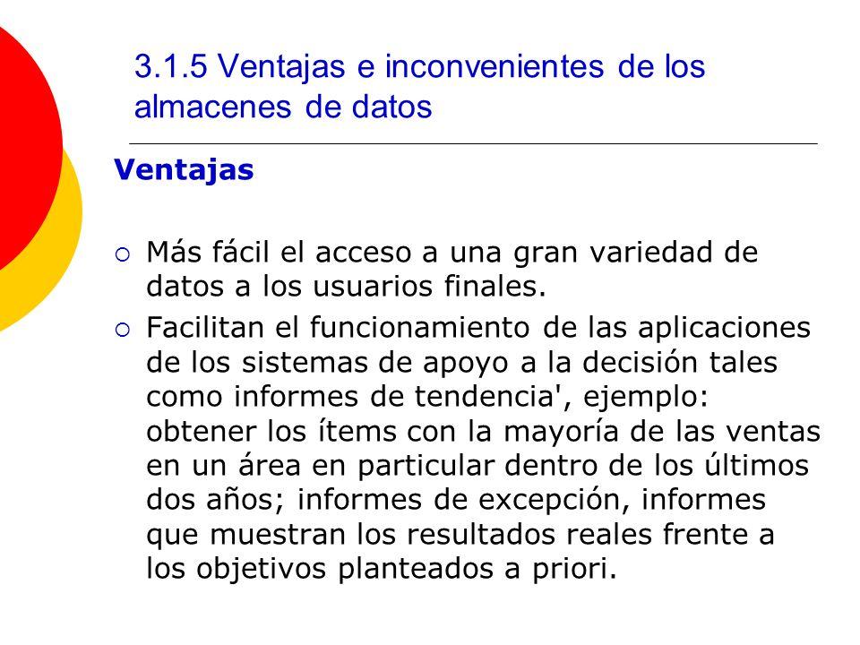 3.1.5 Ventajas e inconvenientes de los almacenes de datos Ventajas Más fácil el acceso a una gran variedad de datos a los usuarios finales. Facilitan