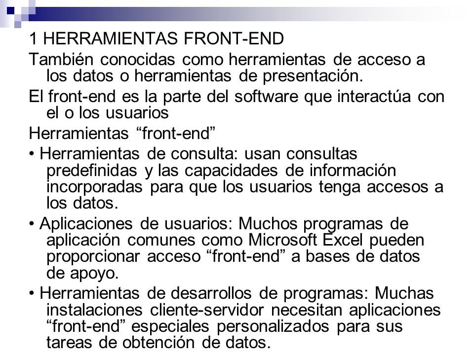 1 HERRAMIENTAS FRONT-END También conocidas como herramientas de acceso a los datos o herramientas de presentación. El front-end es la parte del softwa