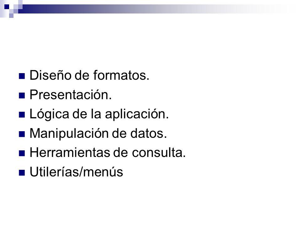 Diseño de formatos. Presentación. Lógica de la aplicación. Manipulación de datos. Herramientas de consulta. Utilerías/menús