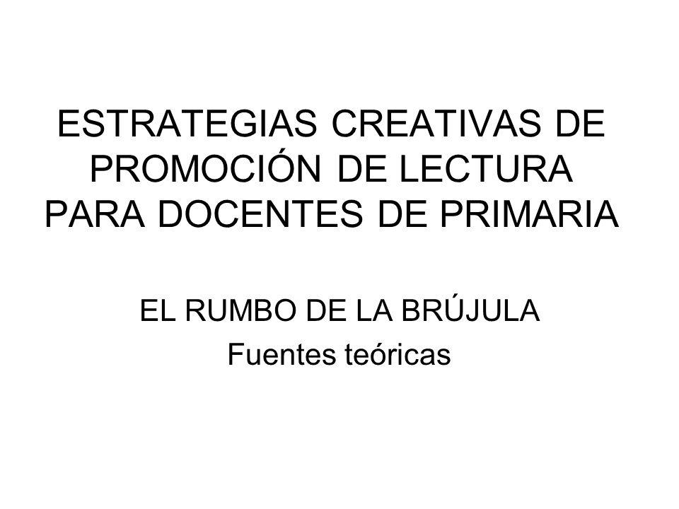 ESTRATEGIAS CREATIVAS DE PROMOCIÓN DE LECTURA PARA DOCENTES DE PRIMARIA EL RUMBO DE LA BRÚJULA Fuentes teóricas