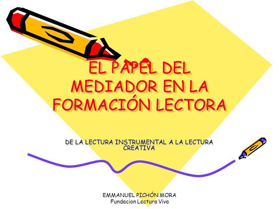 EMMANUEL PICHÓN MORA Fundacion Lectura Viva FUNCIONES DEL MEDIADOR Crear y fomentar experiencias lectoras significativas.