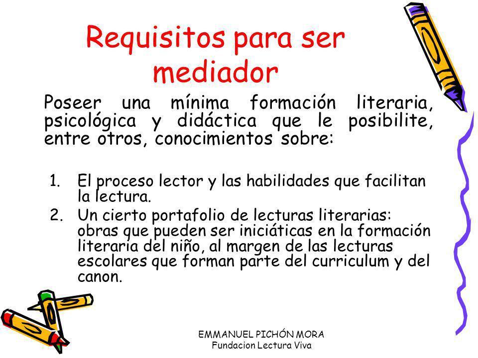 EMMANUEL PICHÓN MORA Fundacion Lectura Viva Requisitos para ser mediador Poseer una mínima formación literaria, psicológica y didáctica que le posibil