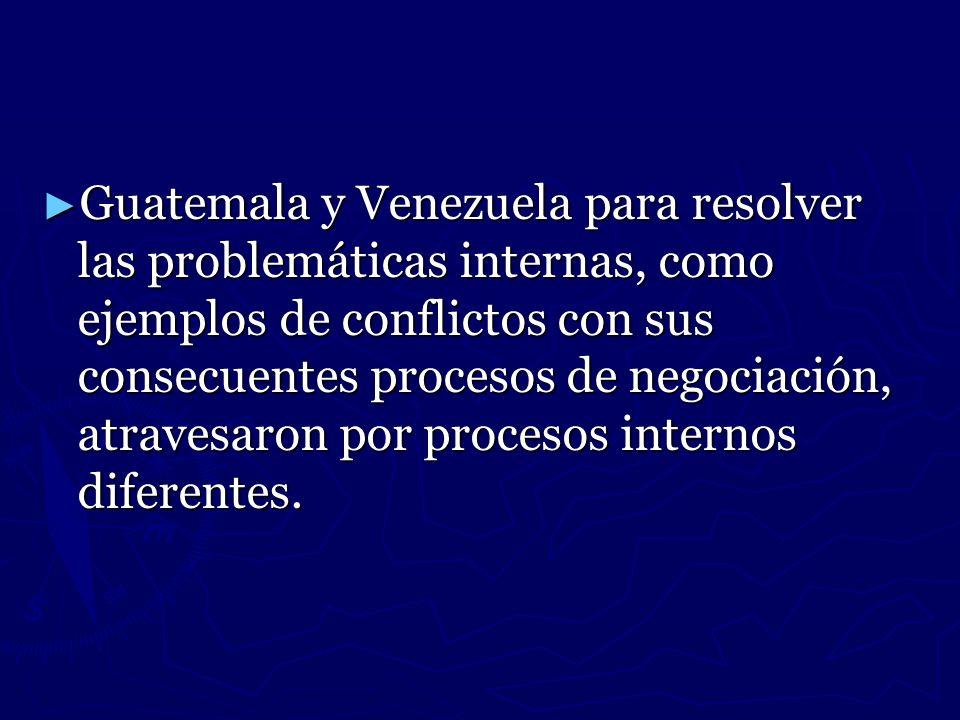 Guatemala y Venezuela para resolver las problemáticas internas, como ejemplos de conflictos con sus consecuentes procesos de negociación, atravesaron