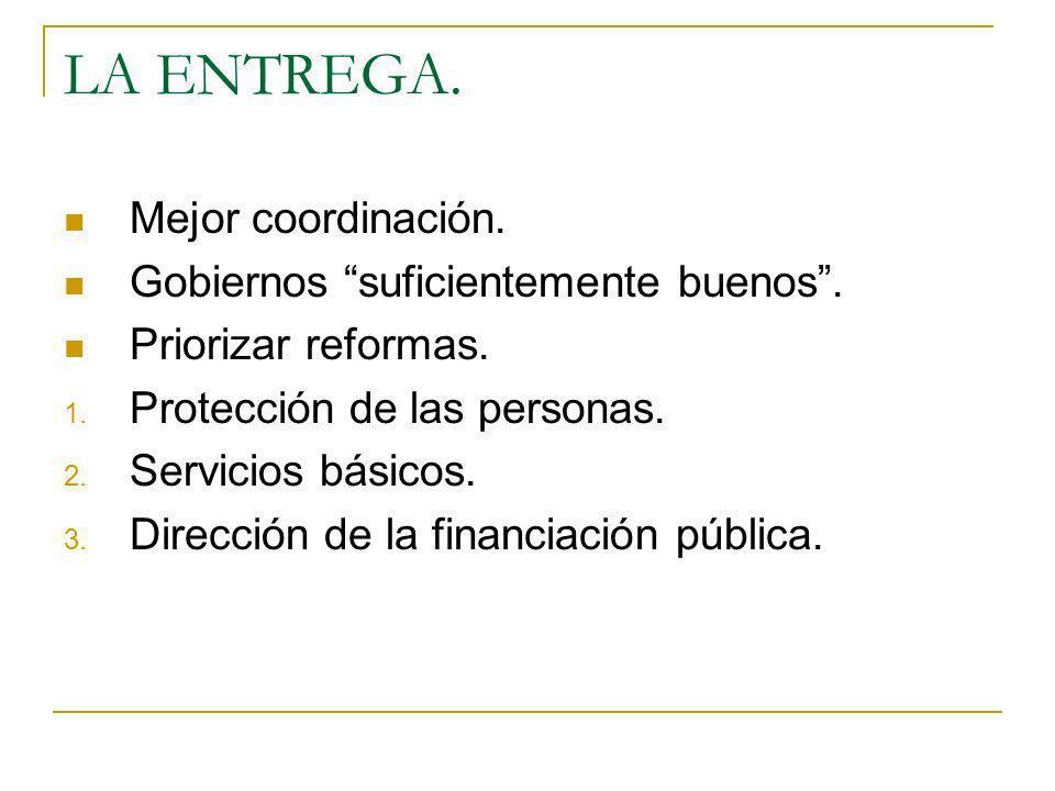 LA ENTREGA. Mejor coordinación. Gobiernos suficientemente buenos. Priorizar reformas. 1. Protección de las personas. 2. Servicios básicos. 3. Direcció