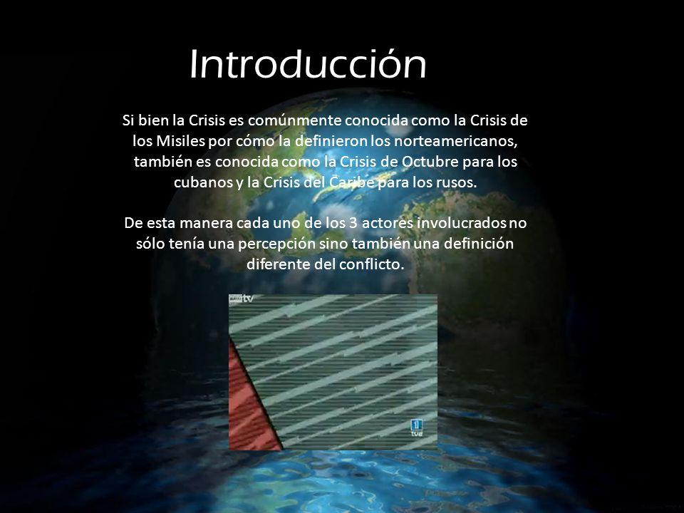 Introducción Si bien la Crisis es comúnmente conocida como la Crisis de los Misiles por cómo la definieron los norteamericanos, también es conocida como la Crisis de Octubre para los cubanos y la Crisis del Caribe para los rusos.