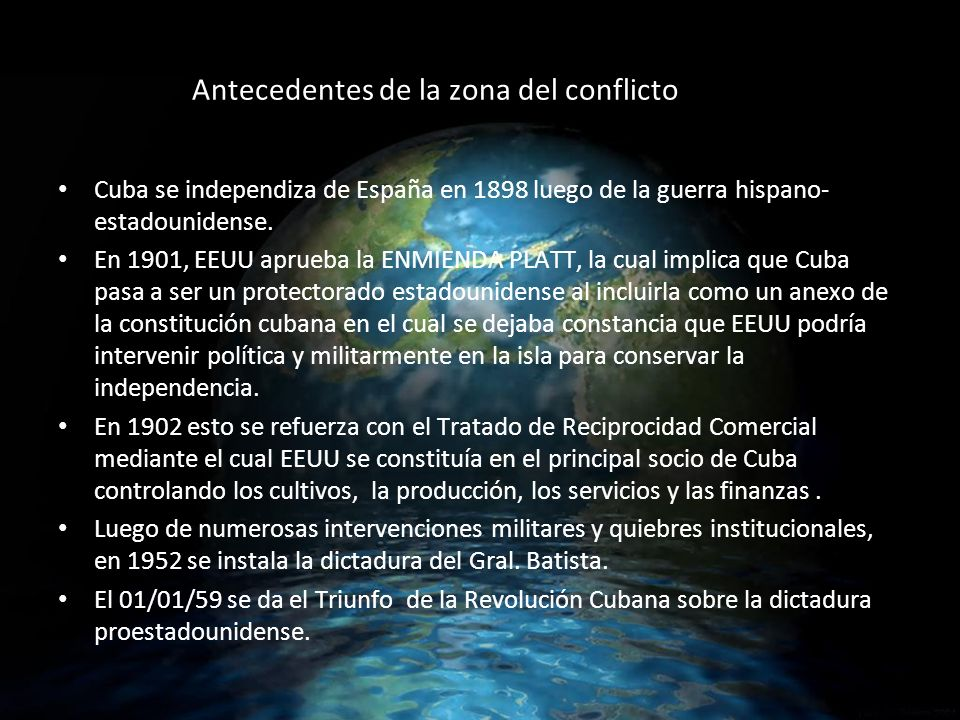 Antecedentes de la zona del conflicto Cuba se independiza de España en 1898 luego de la guerra hispano- estadounidense.
