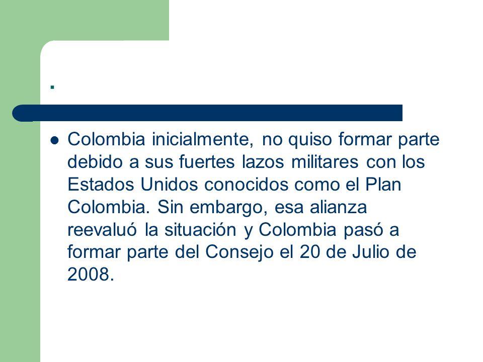 . Colombia inicialmente, no quiso formar parte debido a sus fuertes lazos militares con los Estados Unidos conocidos como el Plan Colombia. Sin embarg