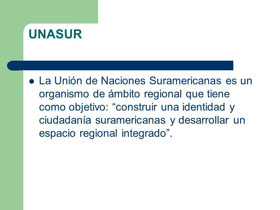 UNASUR La Unión de Naciones Suramericanas es un organismo de ámbito regional que tiene como objetivo: construir una identidad y ciudadanía suramerican