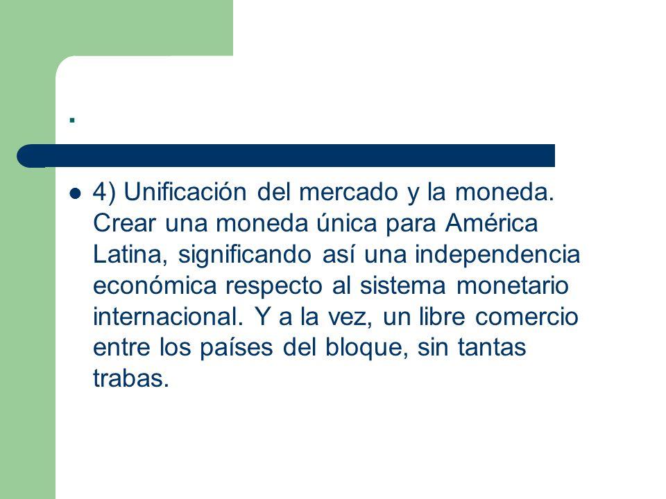 . 4) Unificación del mercado y la moneda. Crear una moneda única para América Latina, significando así una independencia económica respecto al sistema