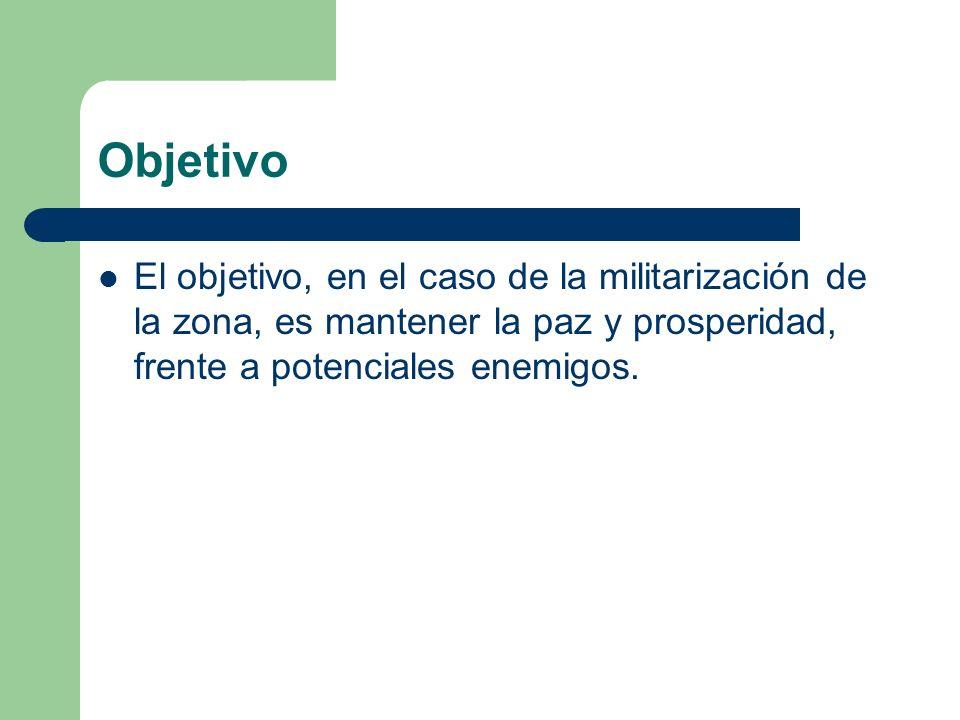 Objetivo El objetivo, en el caso de la militarización de la zona, es mantener la paz y prosperidad, frente a potenciales enemigos.
