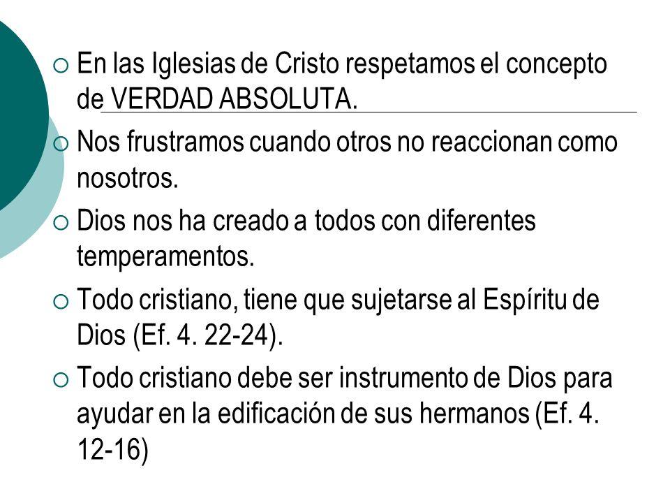 En las Iglesias de Cristo respetamos el concepto de VERDAD ABSOLUTA. Nos frustramos cuando otros no reaccionan como nosotros. Dios nos ha creado a tod