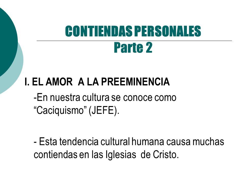 CONTIENDAS PERSONALES Parte 2 I. EL AMOR A LA PREEMINENCIA -En nuestra cultura se conoce como Caciquismo (JEFE). - Esta tendencia cultural humana caus