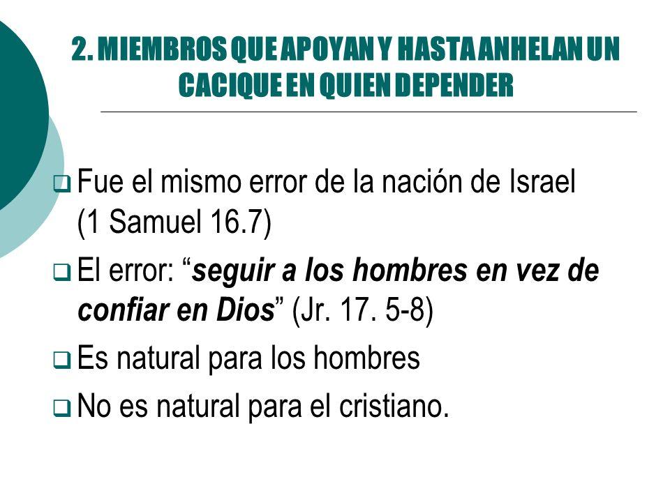 2. MIEMBROS QUE APOYAN Y HASTA ANHELAN UN CACIQUE EN QUIEN DEPENDER Fue el mismo error de la nación de Israel (1 Samuel 16.7) El error: seguir a los h