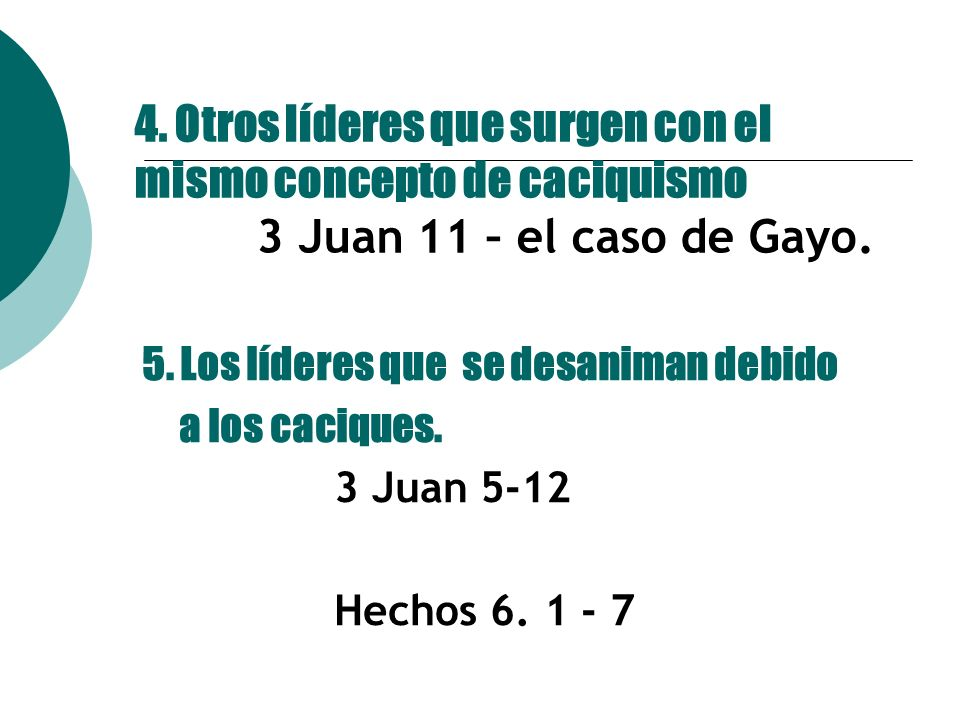 4. Otros líderes que surgen con el mismo concepto de caciquismo 3 Juan 11 – el caso de Gayo. 5. Los líderes que se desaniman debido a los caciques. 3