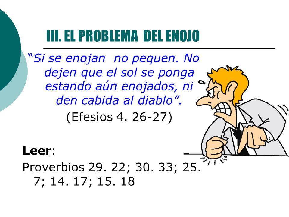 III. EL PROBLEMA DEL ENOJO Si se enojan no pequen. No dejen que el sol se ponga estando aún enojados, ni den cabida al diablo. (Efesios 4. 26-27) Leer