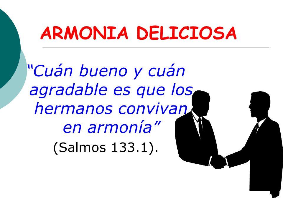 ARMONIA DELICIOSA Cuán bueno y cuán agradable es que los hermanos convivan en armonía (Salmos 133.1).