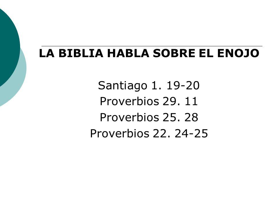 LA BIBLIA HABLA SOBRE EL ENOJO Santiago 1. 19-20 Proverbios 29. 11 Proverbios 25. 28 Proverbios 22. 24-25