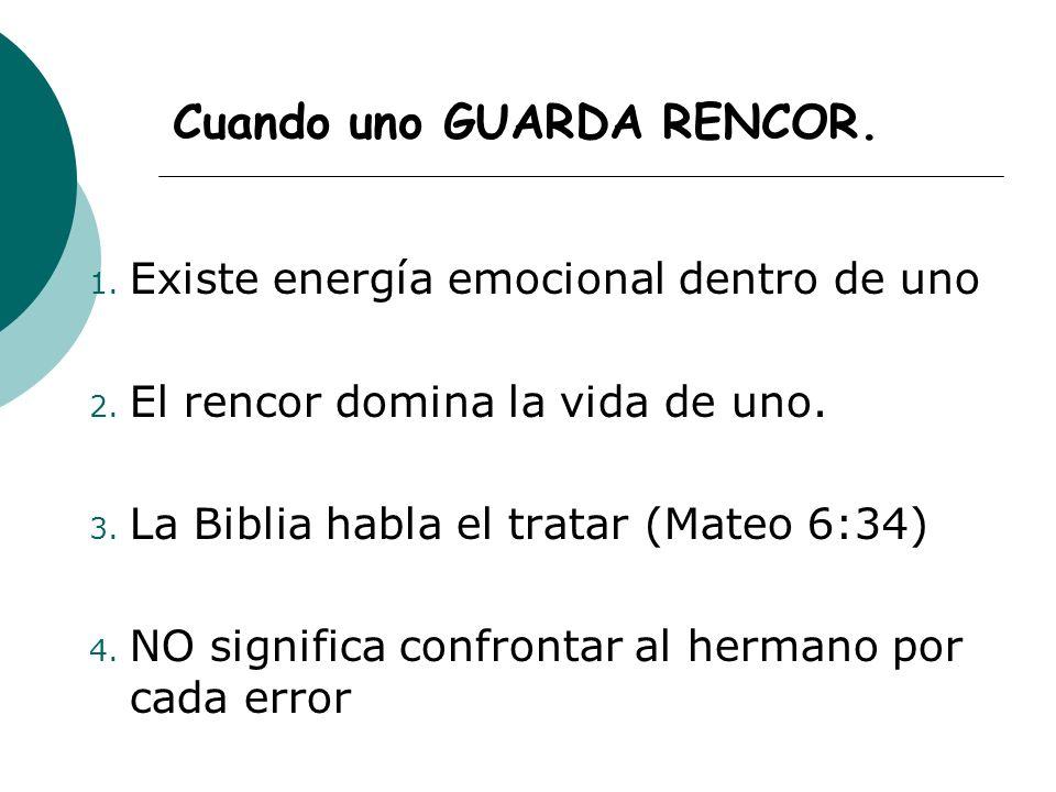 Cuando uno GUARDA RENCOR. 1. Existe energía emocional dentro de uno 2. El rencor domina la vida de uno. 3. La Biblia habla el tratar (Mateo 6:34) 4. N