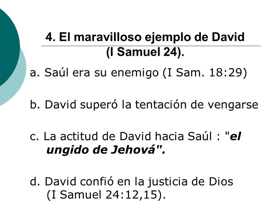 4. El maravilloso ejemplo de David (I Samuel 24). a. Saúl era su enemigo (I Sam. 18:29) b. David superó la tentación de vengarse c. La actitud de Davi