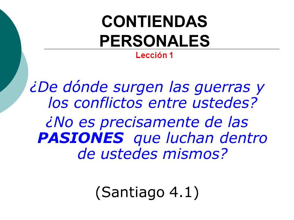 CONTIENDAS PERSONALES Lección 1 ¿De dónde surgen las guerras y los conflictos entre ustedes? ¿No es precisamente de las PASIONES que luchan dentro de