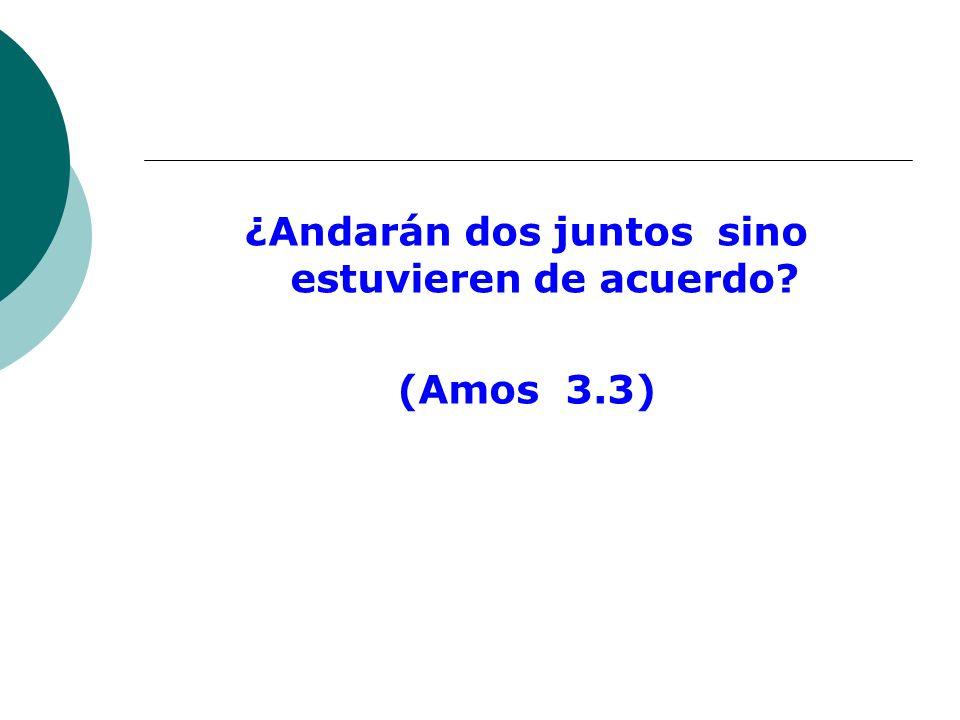 ¿Andarán dos juntos sino estuvieren de acuerdo? (Amos 3.3)