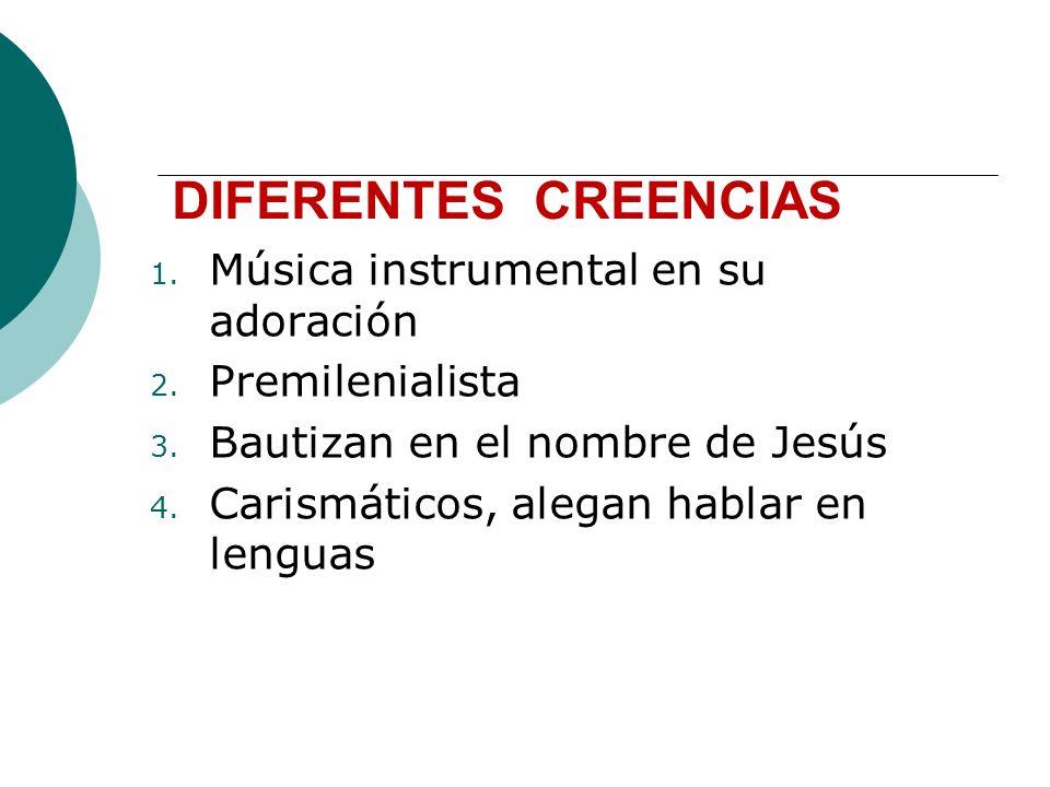 DIFERENTES CREENCIAS 1. Música instrumental en su adoración 2. Premilenialista 3. Bautizan en el nombre de Jesús 4. Carismáticos, alegan hablar en len