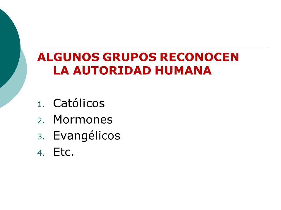 ALGUNOS GRUPOS RECONOCEN LA AUTORIDAD HUMANA 1. Católicos 2. Mormones 3. Evangélicos 4. Etc.