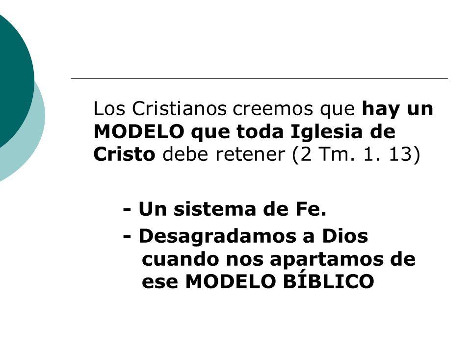 Los Cristianos creemos que hay un MODELO que toda Iglesia de Cristo debe retener (2 Tm. 1. 13) - Un sistema de Fe. - Desagradamos a Dios cuando nos ap