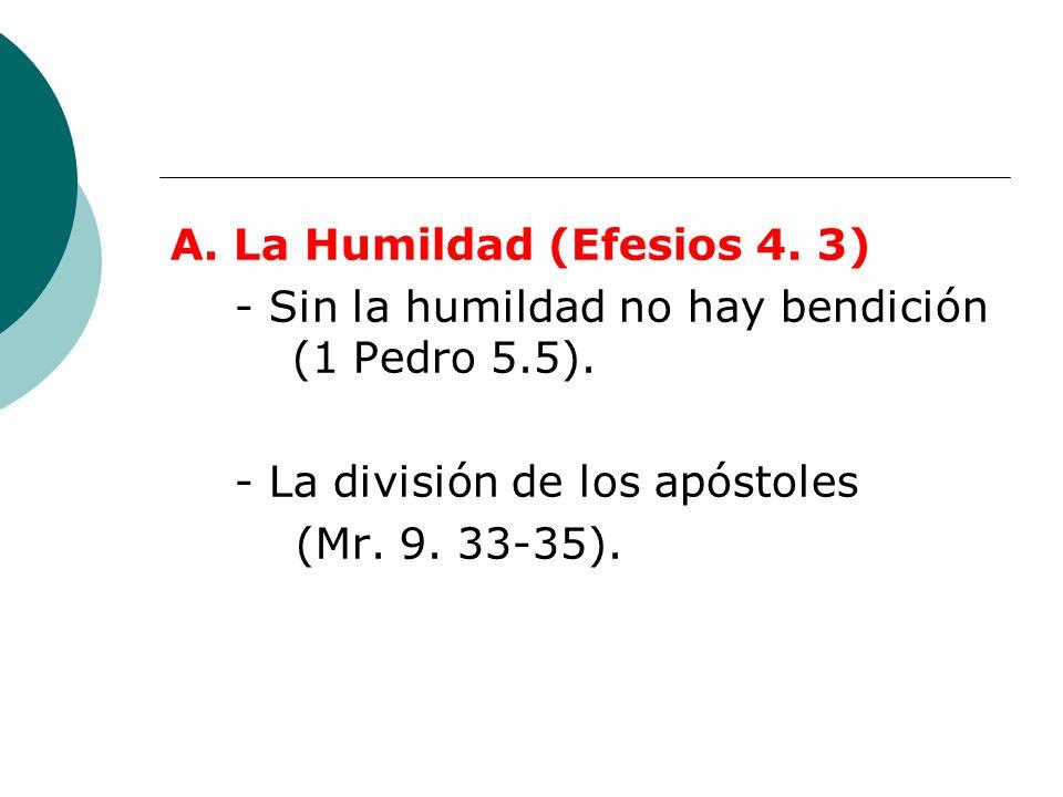 A. La Humildad (Efesios 4. 3) - Sin la humildad no hay bendición (1 Pedro 5.5). - La división de los apóstoles (Mr. 9. 33-35).