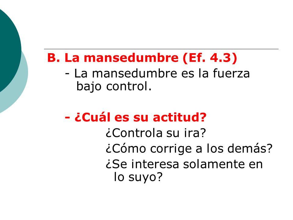 B. La mansedumbre (Ef. 4.3) - La mansedumbre es la fuerza bajo control. - ¿Cuál es su actitud? ¿Controla su ira? ¿Cómo corrige a los demás? ¿Se intere