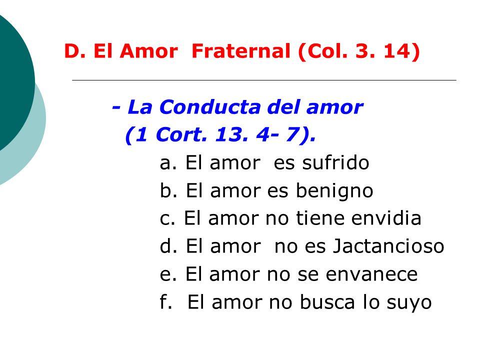 D. El Amor Fraternal (Col. 3. 14) - La Conducta del amor (1 Cort. 13. 4- 7). a. El amor es sufrido b. El amor es benigno c. El amor no tiene envidia d
