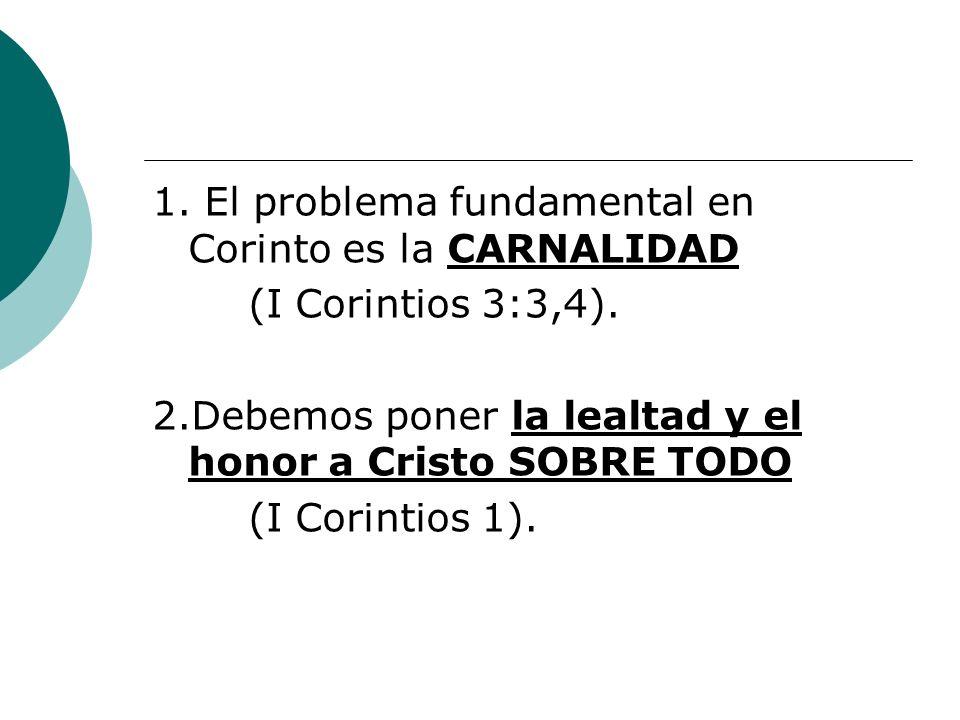 1. El problema fundamental en Corinto es la CARNALIDAD (I Corintios 3:3,4). 2.Debemos poner la lealtad y el honor a Cristo SOBRE TODO (I Corintios 1).
